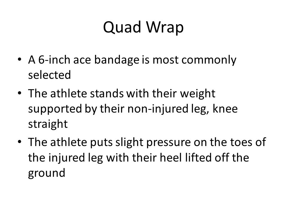 Quad Wrap A 6-inch ace bandage is most commonly selected