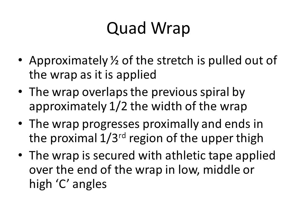 Quad Wrap Approximately ½ of the stretch is pulled out of the wrap as it is applied.