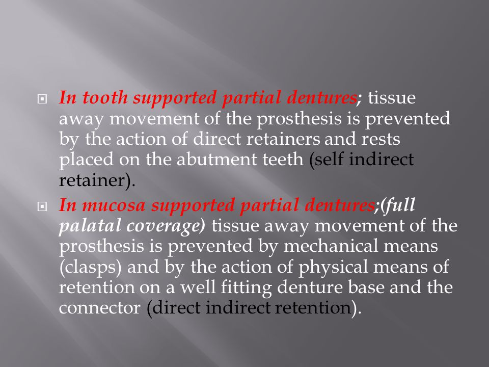 In tooth supported partial dentures; tissue away movement of the prosthesis is prevented by the action of direct retainers and rests placed on the abutment teeth (self indirect retainer).