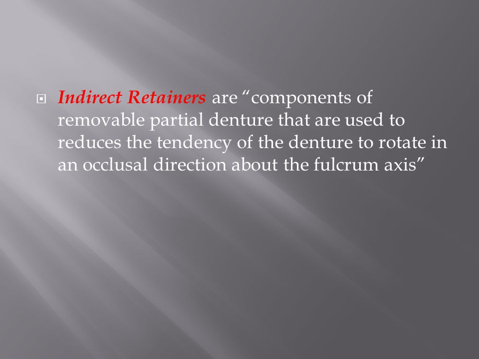 Indirect Retainers are components of removable partial denture that are used to reduces the tendency of the denture to rotate in an occlusal direction about the fulcrum axis