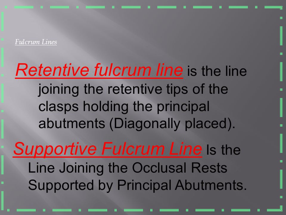 Fulcrum Lines Retentive fulcrum line is the line joining the retentive tips of the clasps holding the principal abutments (Diagonally placed).