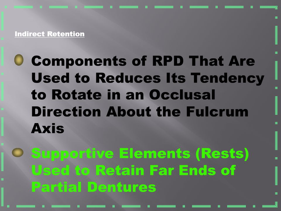 Indirect Retention Components of RPD That Are Used to Reduces Its Tendency to Rotate in an Occlusal Direction About the Fulcrum Axis.