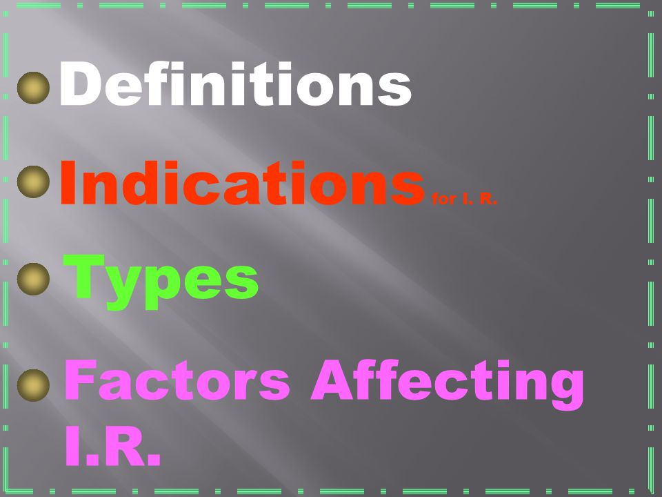 Definitions Indications for I. R. Types Factors Affecting I.R.