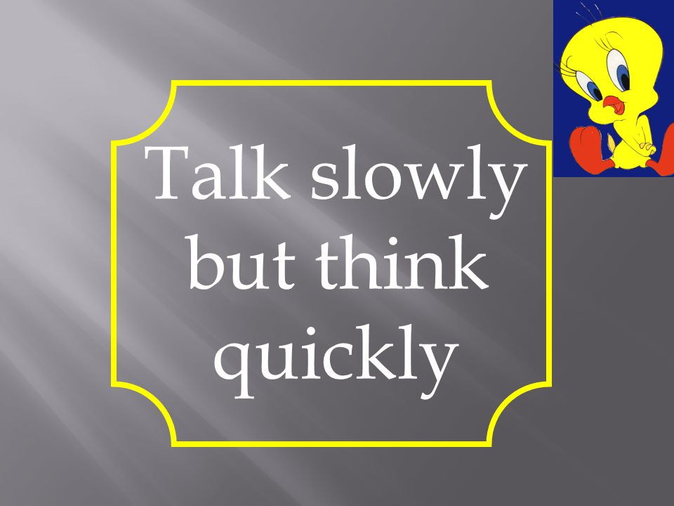 Talk slowly but think quickly