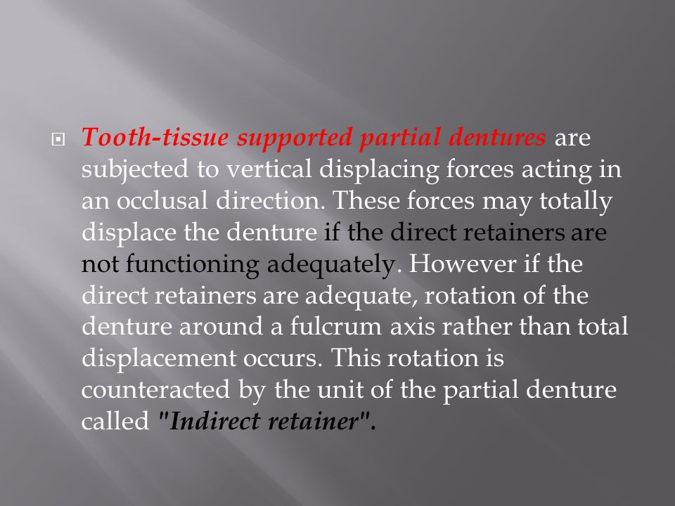 Tooth-tissue supported partial dentures are subjected to vertical displacing forces acting in an occlusal direction.
