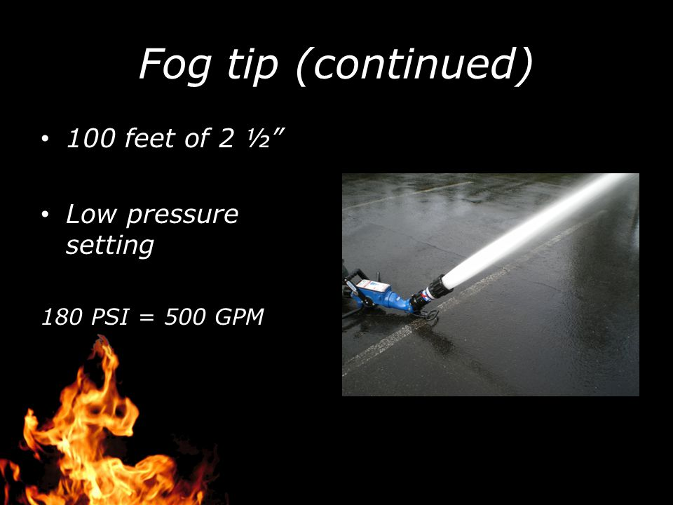 Fog tip (continued) 100 feet of 2 ½ Low pressure setting