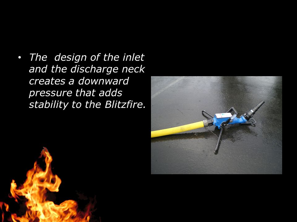 The design of the inlet and the discharge neck creates a downward pressure that adds stability to the Blitzfire.