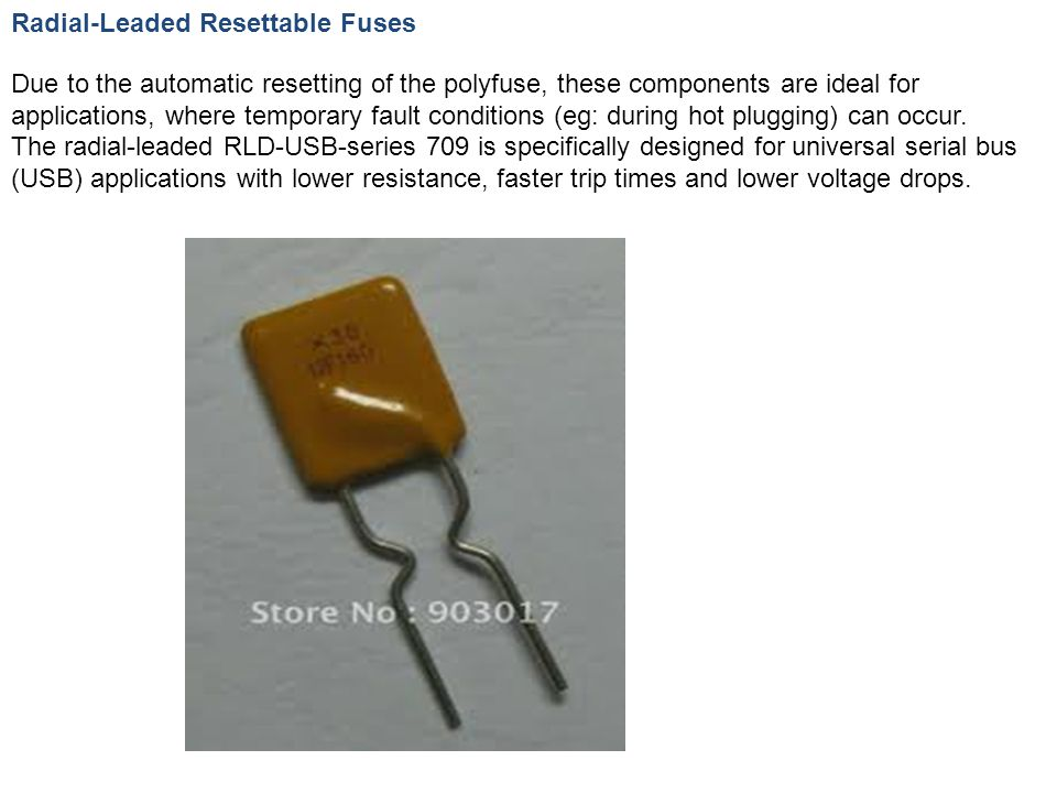 Radial-Leaded Resettable Fuses Due to the automatic resetting of the polyfuse, these components are ideal for applications, where temporary fault conditions (eg: during hot plugging) can occur.