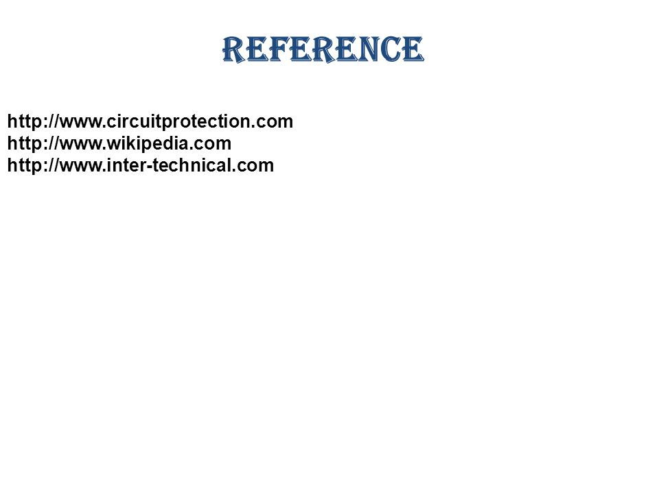 REFERENCE http://www.circuitprotection.com http://www.wikipedia.com http://www.inter-technical.com