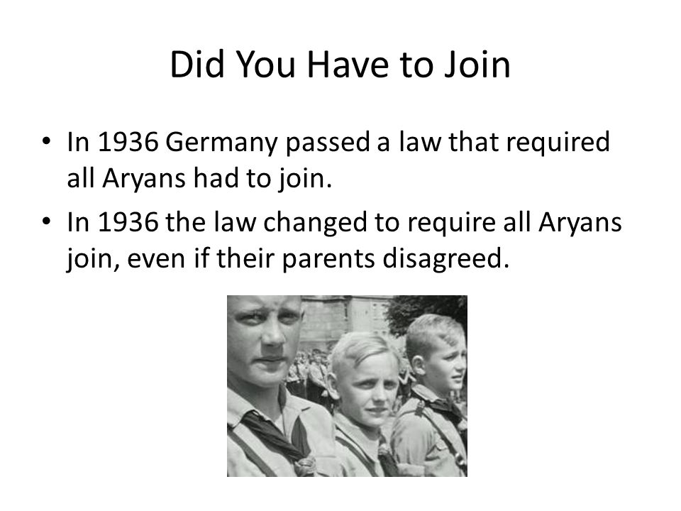 Did You Have to Join In 1936 Germany passed a law that required all Aryans had to join.