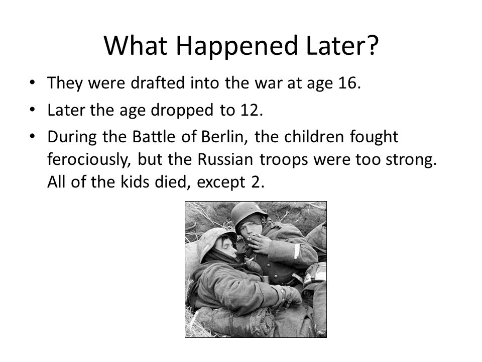 What Happened Later They were drafted into the war at age 16.