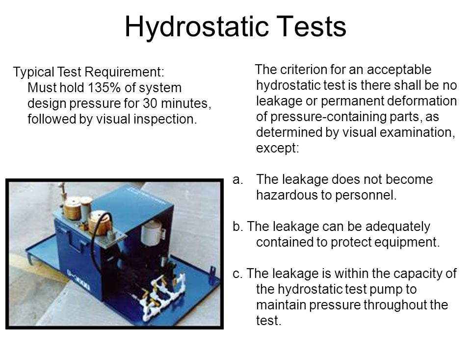 Hydrostatic Tests Typical Test Requirement: Must hold 135% of system. design pressure for 30 minutes,