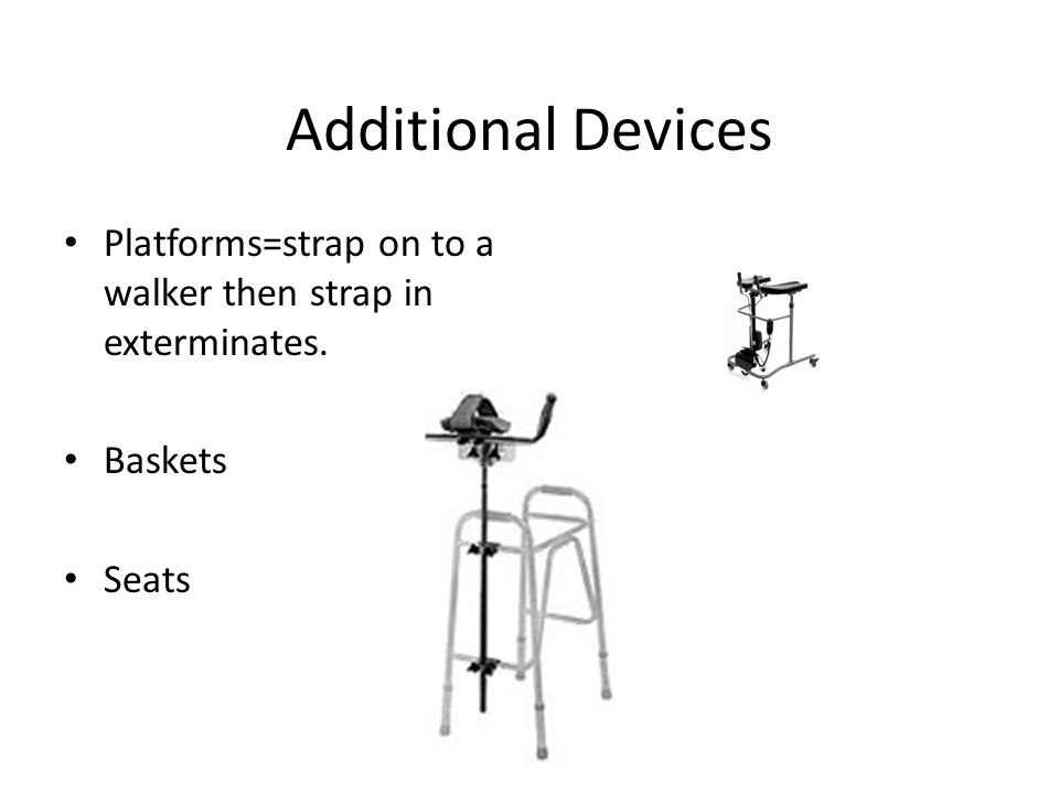 Additional Devices Platforms=strap on to a walker then strap in exterminates. Baskets Seats