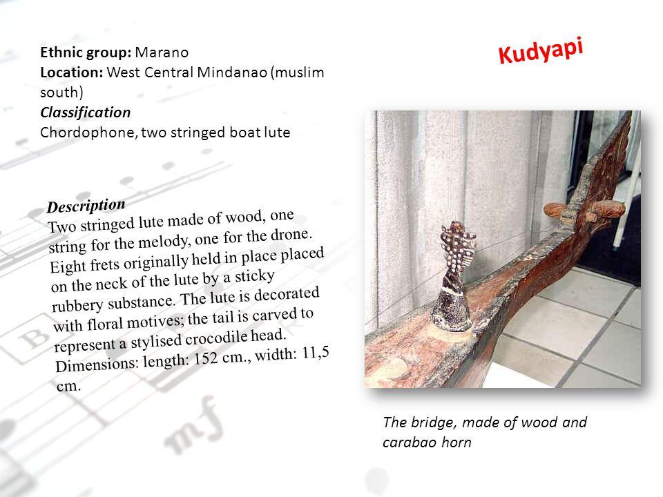 Kudyapi Ethnic group: Marano Location: West Central Mindanao (muslim south) Classification. Chordophone, two stringed boat lute.