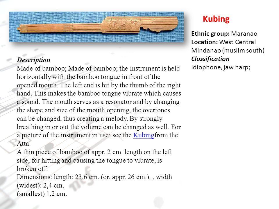 Kubing Ethnic group: Maranao Location: West Central Mindanao (muslim south) Classification. Idiophone, jaw harp;