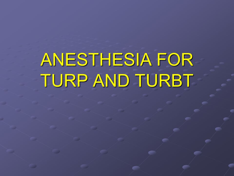 ANESTHESIA FOR TURP AND TURBT
