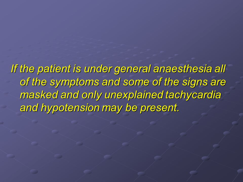If the patient is under general anaesthesia all of the symptoms and some of the signs are masked and only unexplained tachycardia and hypotension may be present.