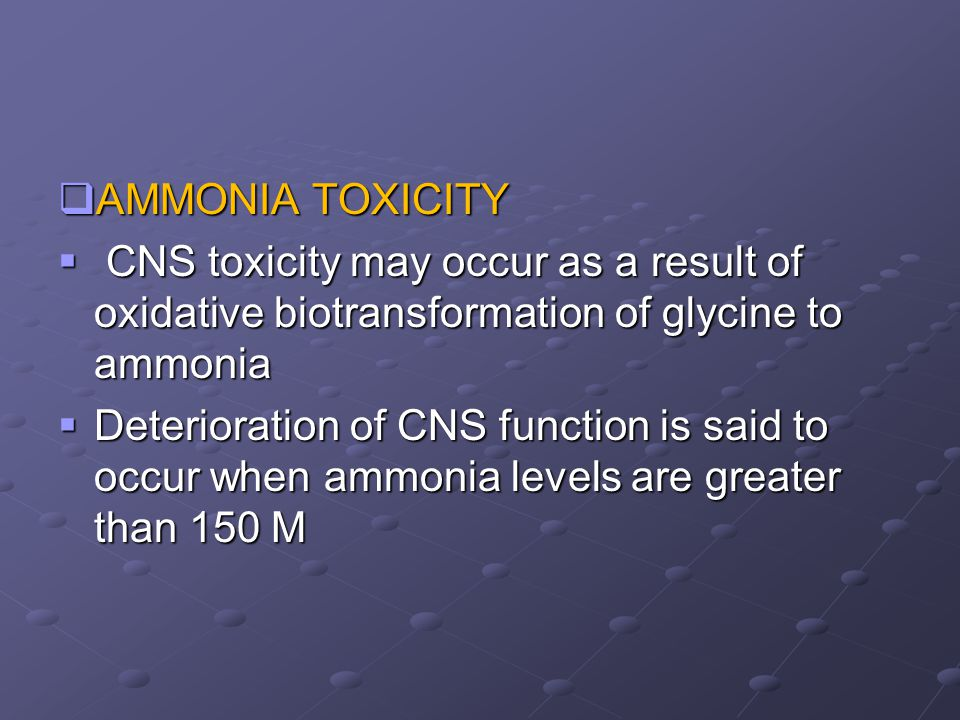 AMMONIA TOXICITY CNS toxicity may occur as a result of oxidative biotransformation of glycine to ammonia.
