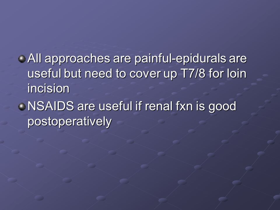 All approaches are painful-epidurals are useful but need to cover up T7/8 for loin incision