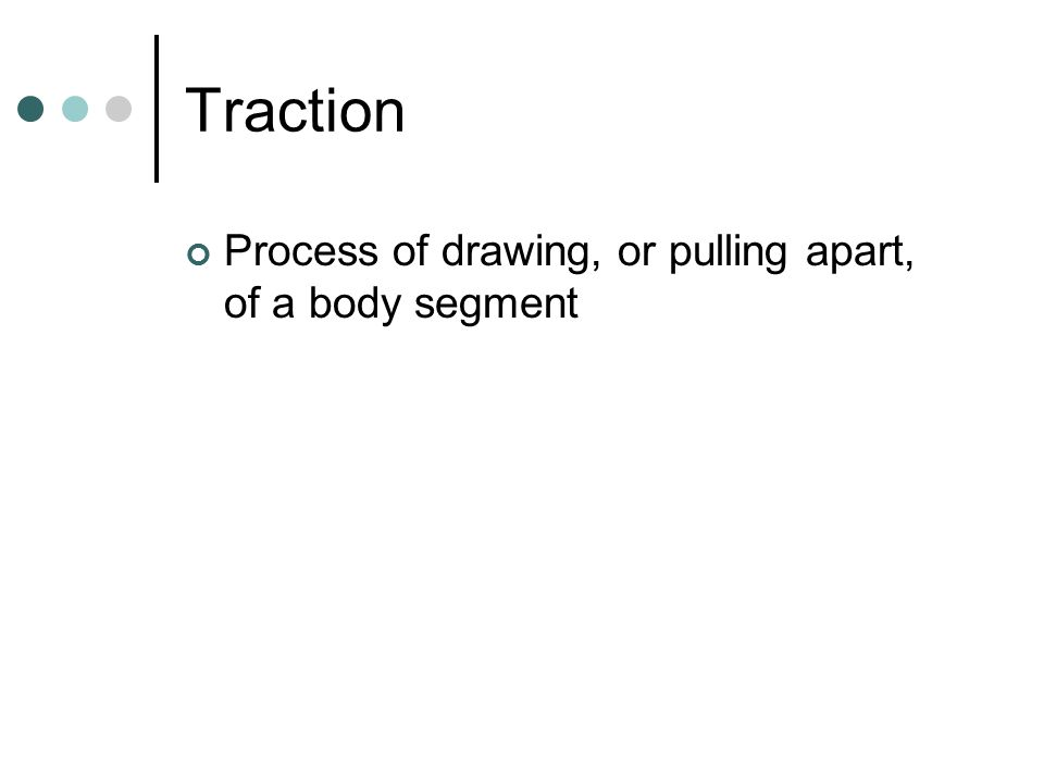Traction Process of drawing, or pulling apart, of a body segment