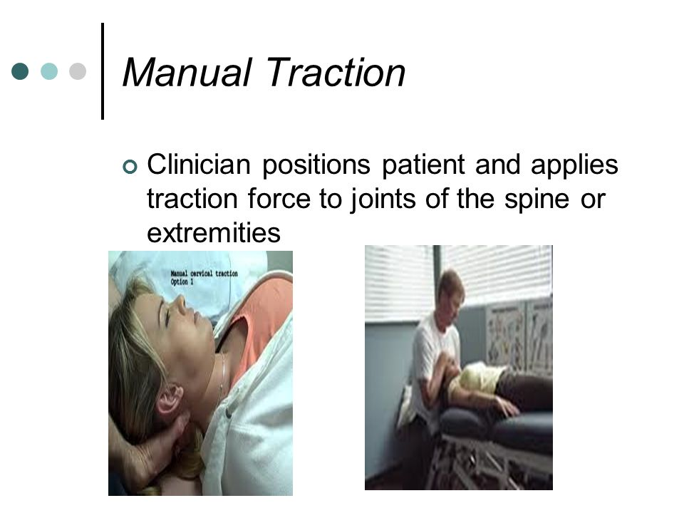 Manual Traction Clinician positions patient and applies traction force to joints of the spine or extremities.
