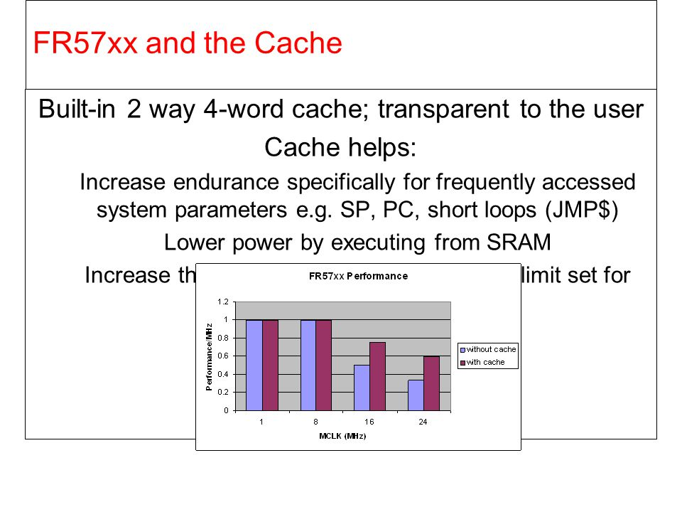 FR57xx and the Cache Built-in 2 way 4-word cache; transparent to the user. Cache helps: