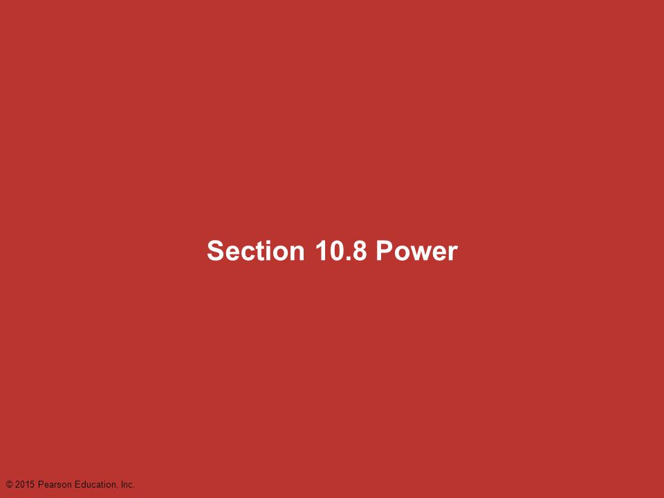 Section 10.8 Power © 2015 Pearson Education, Inc.