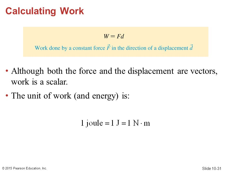 Calculating Work Although both the force and the displacement are vectors, work is a scalar. The unit of work (and energy) is: