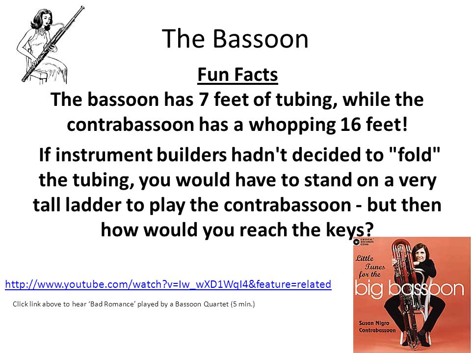 The Bassoon Fun Facts The bassoon has 7 feet of tubing, while the contrabassoon has a whopping 16 feet!
