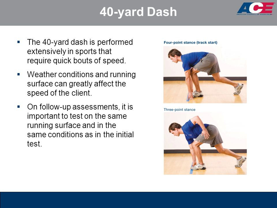 40-yard Dash The 40-yard dash is performed extensively in sports that require quick bouts of speed.