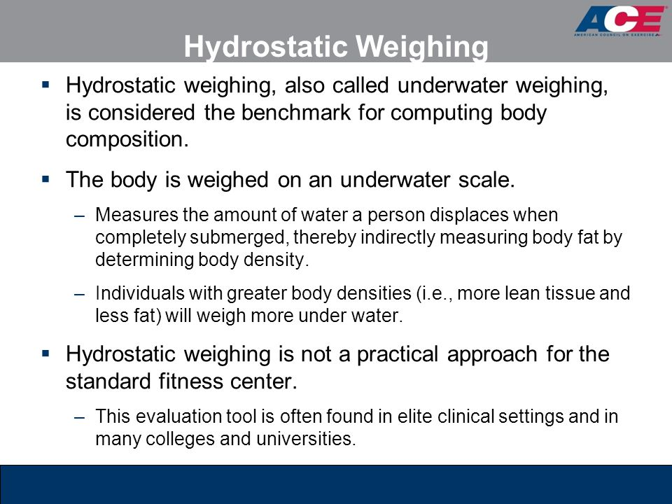 Hydrostatic Weighing Hydrostatic weighing, also called underwater weighing, is considered the benchmark for computing body composition.