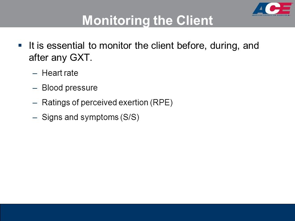 Monitoring the Client It is essential to monitor the client before, during, and after any GXT. Heart rate.