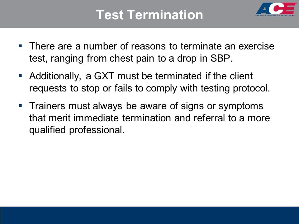 Test Termination There are a number of reasons to terminate an exercise test, ranging from chest pain to a drop in SBP.
