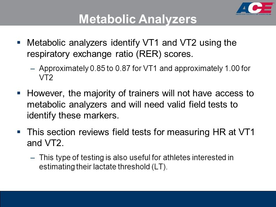 Metabolic Analyzers Metabolic analyzers identify VT1 and VT2 using the respiratory exchange ratio (RER) scores.