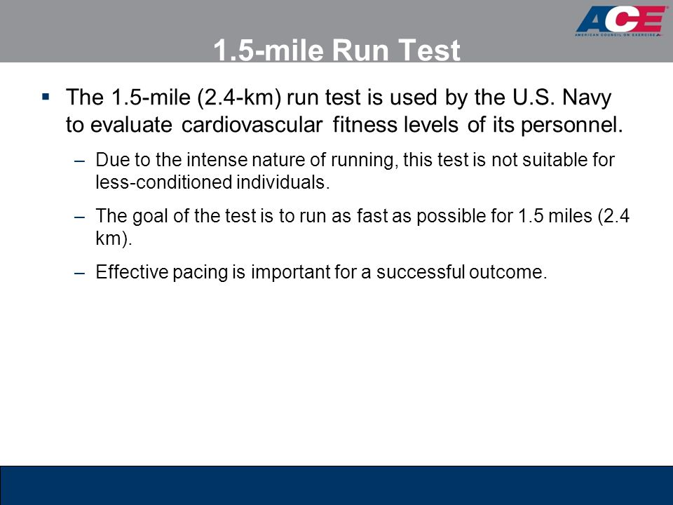 1.5-mile Run Test The 1.5-mile (2.4-km) run test is used by the U.S. Navy to evaluate cardiovascular fitness levels of its personnel.