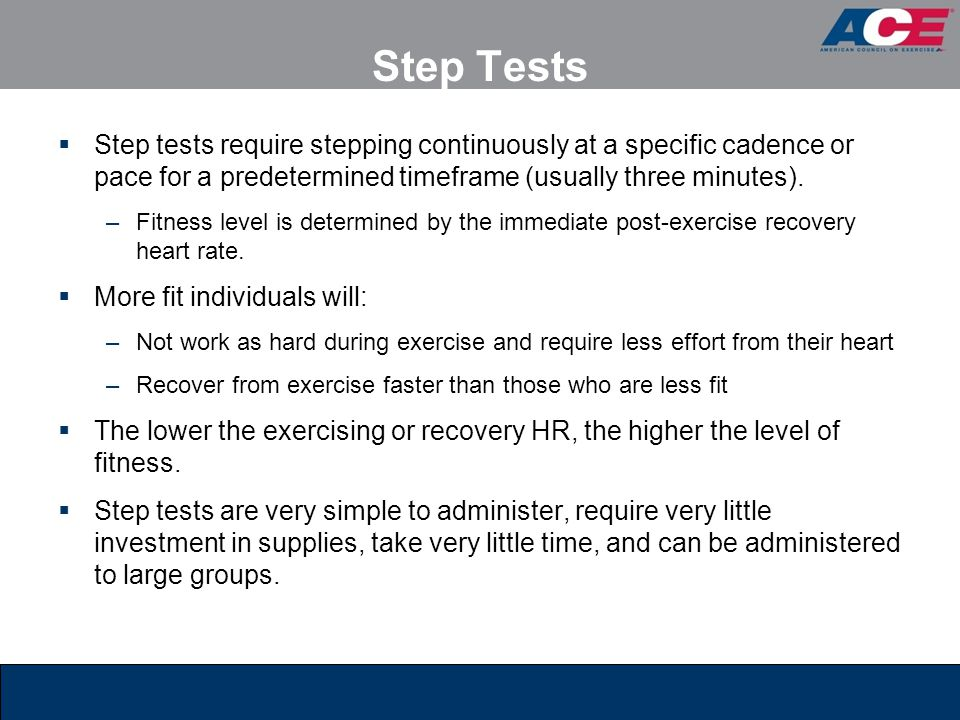 Step Tests Step tests require stepping continuously at a specific cadence or pace for a predetermined timeframe (usually three minutes).