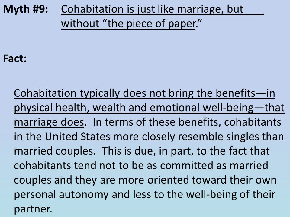 Myth #9: Cohabitation is just like marriage, but without the piece of paper. Fact: Cohabitation typically does not bring the benefits—in physical health, wealth and emotional well-being—that marriage does.