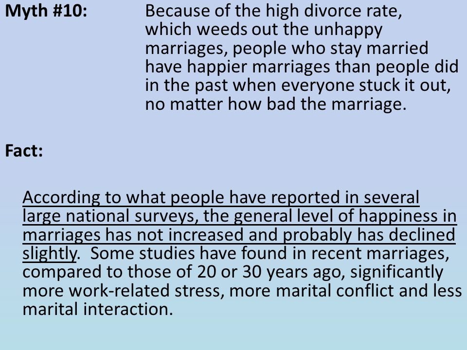 Myth #10: Because of the high divorce rate, which weeds out the unhappy marriages, people who stay married have happier marriages than people did in the past when everyone stuck it out, no matter how bad the marriage.