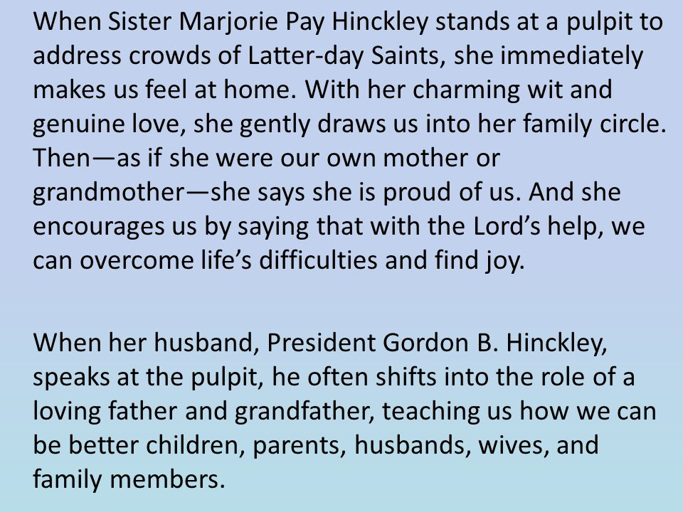 When Sister Marjorie Pay Hinckley stands at a pulpit to address crowds of Latter-day Saints, she immediately makes us feel at home. With her charming wit and genuine love, she gently draws us into her family circle. Then—as if she were our own mother or grandmother—she says she is proud of us. And she encourages us by saying that with the Lord's help, we can overcome life's difficulties and find joy.