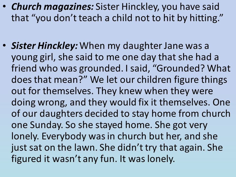 Church magazines: Sister Hinckley, you have said that you don't teach a child not to hit by hitting.