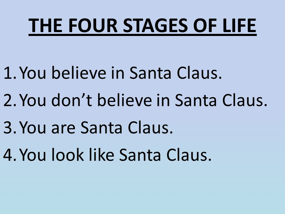 THE FOUR STAGES OF LIFE You believe in Santa Claus.