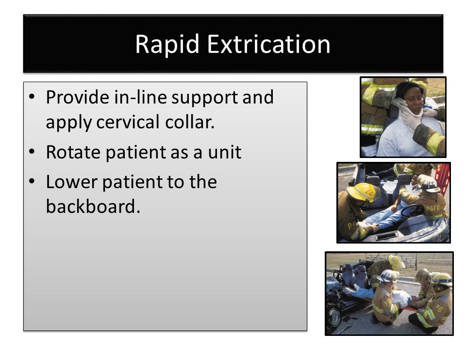 Rapid Extrication Provide in-line support and apply cervical collar.