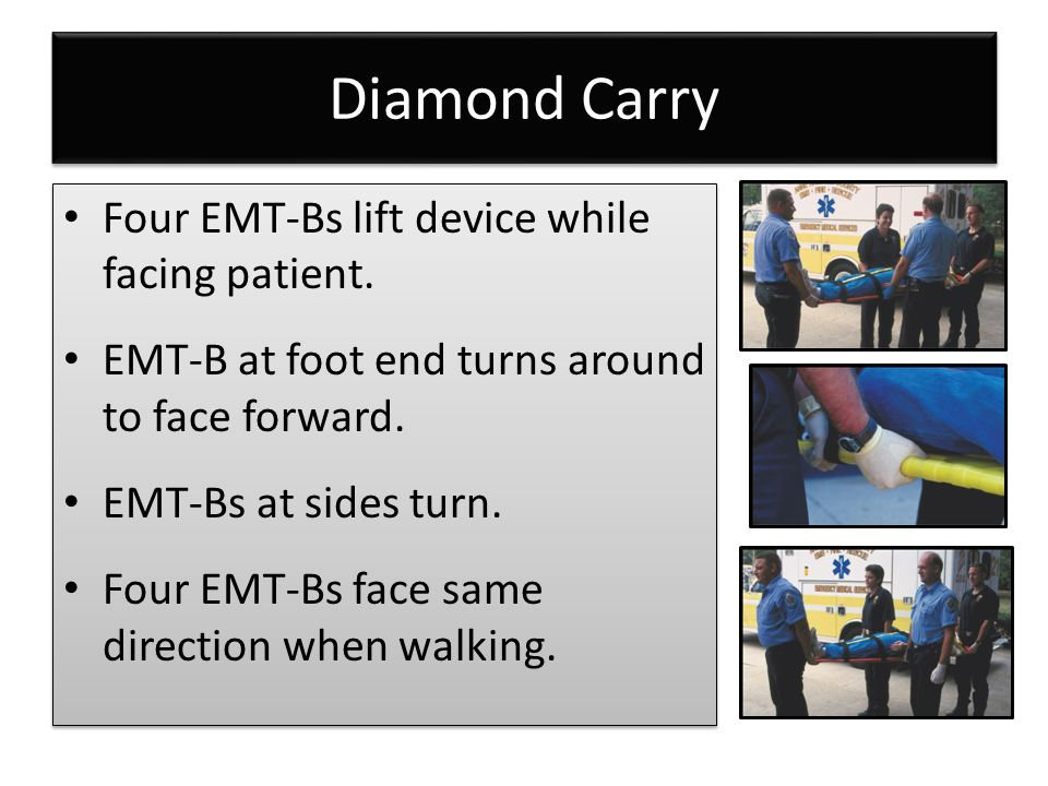 Diamond Carry Four EMT-Bs lift device while facing patient.