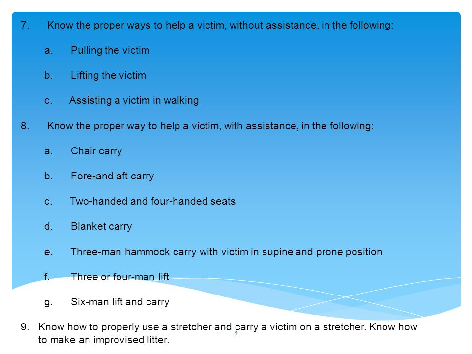 7. Know the proper ways to help a victim, without assistance, in the following: