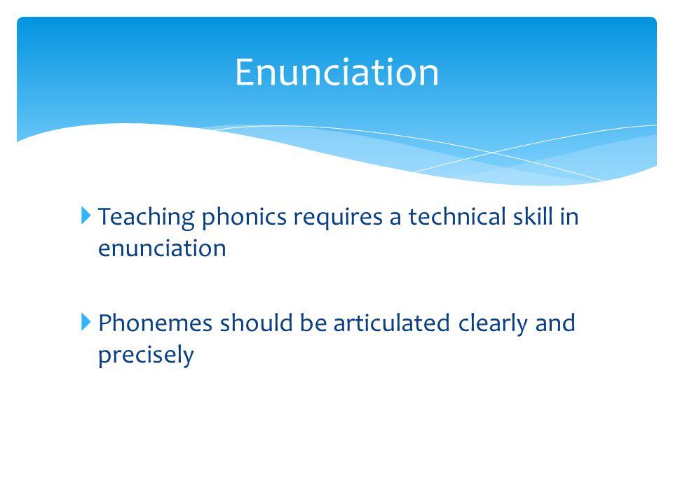 Enunciation Teaching phonics requires a technical skill in enunciation