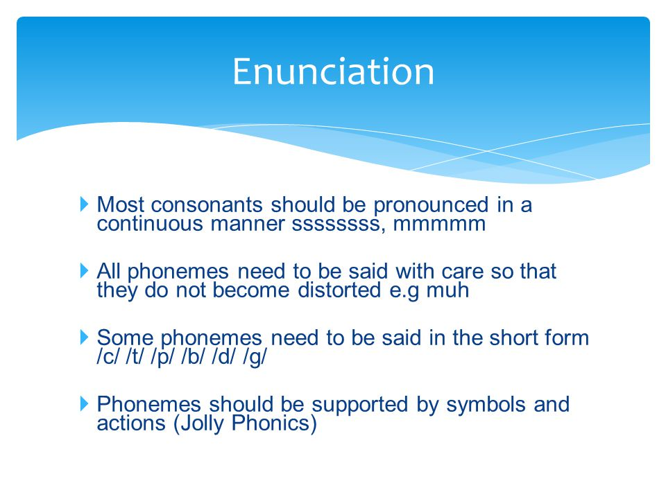 Enunciation Most consonants should be pronounced in a continuous manner ssssssss, mmmmm.
