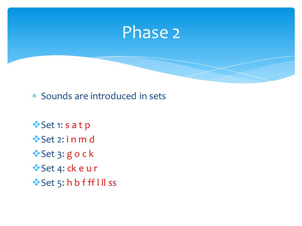 Phase 2 Sounds are introduced in sets Set 1: s a t p Set 2: i n m d