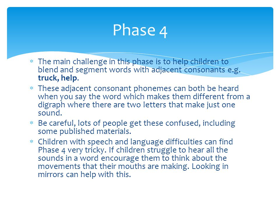 Phase 4 The main challenge in this phase is to help children to blend and segment words with adjacent consonants e.g. truck, help.