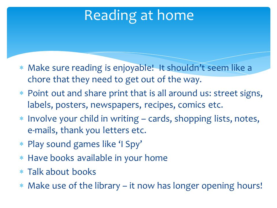 Reading at home Make sure reading is enjoyable! It shouldn't seem like a chore that they need to get out of the way.