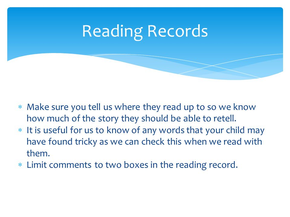 Reading Records Make sure you tell us where they read up to so we know how much of the story they should be able to retell.